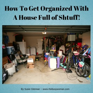 how to get organized with a house full of shtuff - www.thebusywoman.com